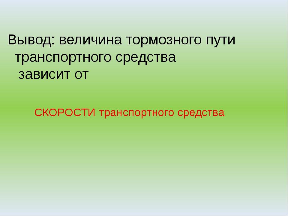 Вывод: величина тормозного пути транспортного средства зависит от СКОРОСТИ тр...