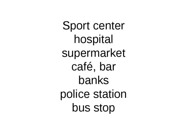 Sport center hospital supermarket café, bar banks police station bus stop