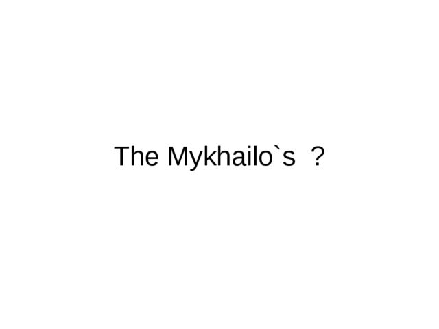 The Mykhailo`s ?