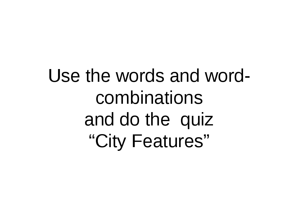 "Use the words and word-combinations and do the quiz ""City Features"""
