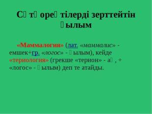 Сүтқореқтілерді зерттейтін ғылым «Маммалогия» (лат.«маммалис»- емшек+гр.«