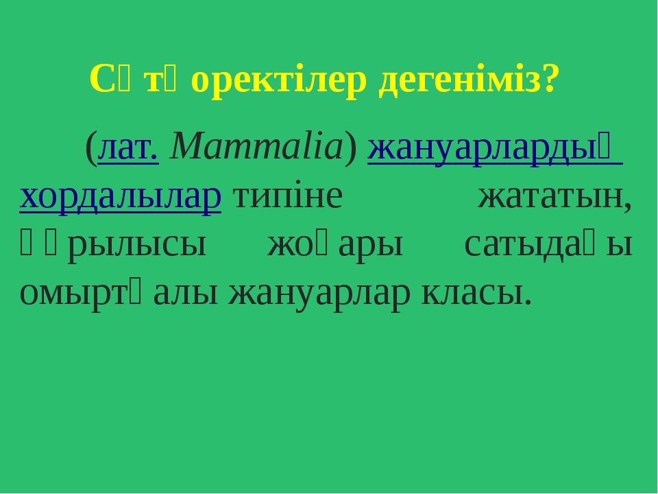 Сүтқоректілер дегеніміз? (лат.Mammalia)жануарлардыңхордалылартипіне жата...