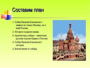 Составим план 1. Собор Василия Блаженного - символ не только Москвы, но и все