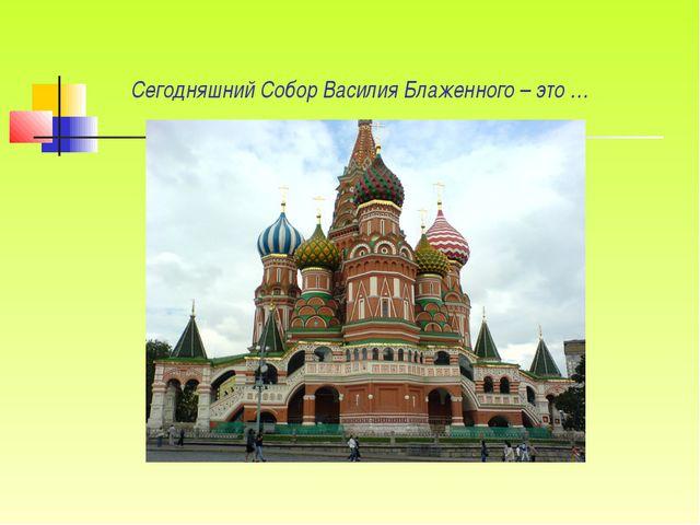 Сегодняшний Собор Василия Блаженного – это …