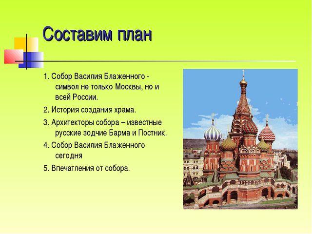 Составим план 1. Собор Василия Блаженного - символ не только Москвы, но и все...