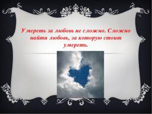 Умереть за любовь не сложно. Сложно найти любовь, за которую стоит умереть.