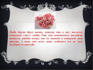Люди дарят другу цветы, потому что в них заключен истинный смысл любви. Тот,