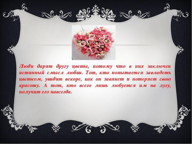 Люди дарят другу цветы, потому что в них заключен истинный смысл любви. Тот,...
