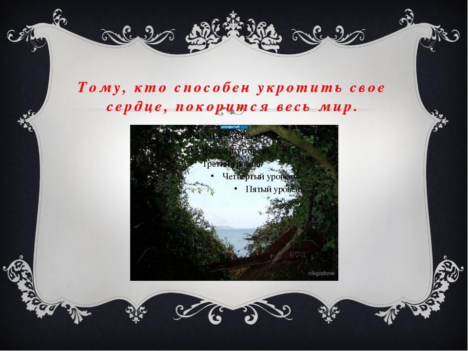 Тому, кто способен укротить свое сердце, покорится весь мир.