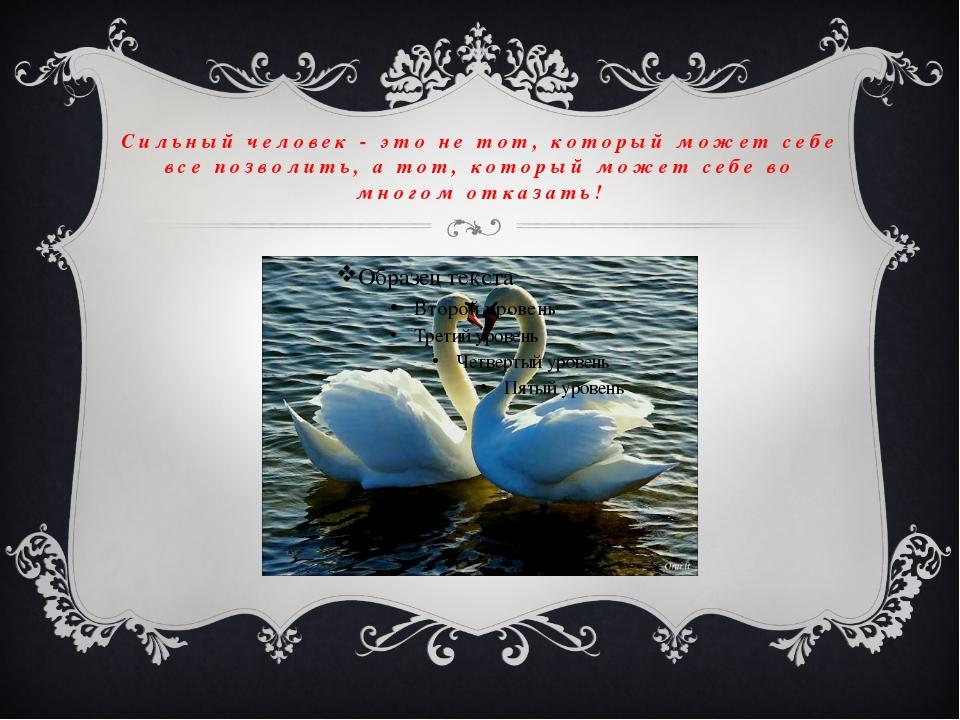 Сильный человек - это не тот, который может себе все позволить, а тот, которы...