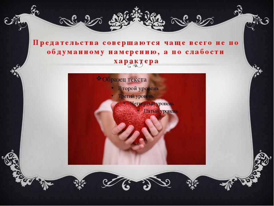 Предательства совершаются чаще всего не по обдуманному намерению, а по слабос...