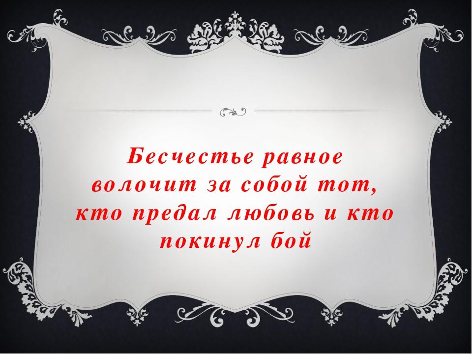 Бесчестье равное волочит за собой тот, кто предал любовь и кто покинул бой