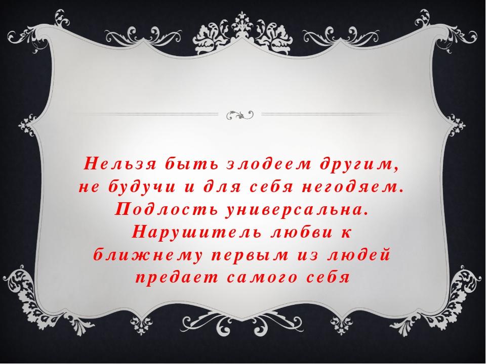 Нельзя быть злодеем другим, не будучи и для себя негодяем. Подлость универсал...