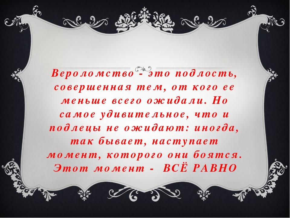 Вероломство - это подлость, совершенная тем, от кого ее меньше всего ожидали....