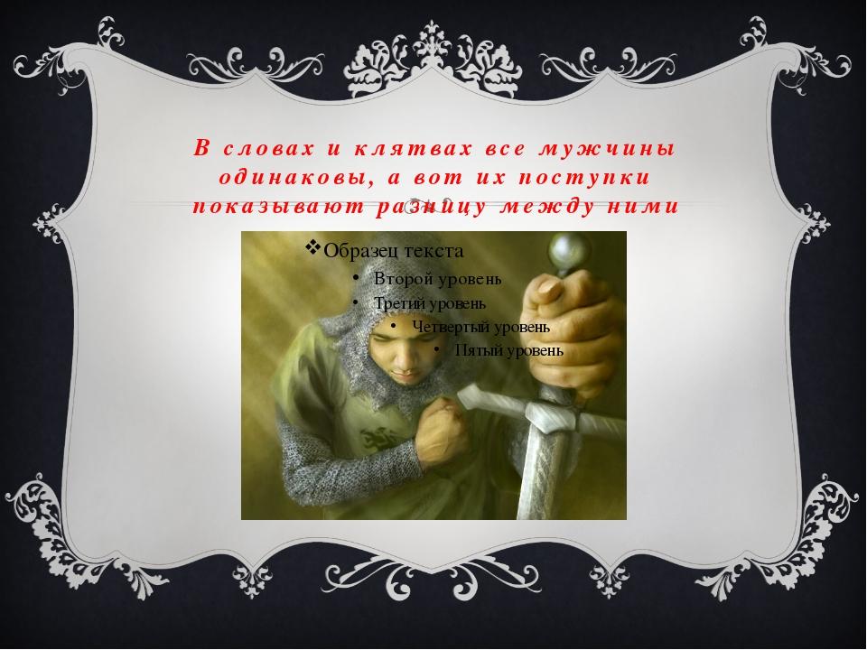 В словах и клятвах все мужчины одинаковы, а вот их поступки показывают разниц...
