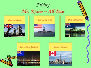 Quiz on Britain Friday Mr. Know – All Day Quiz on the USA Quiz on Australia Q