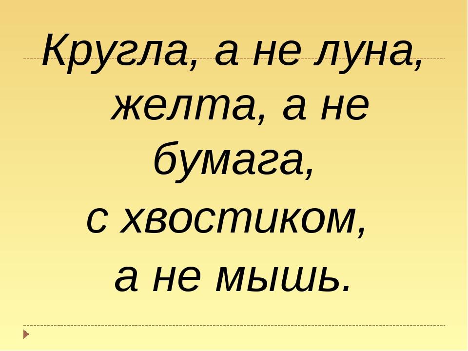 Кругла, а не луна, желта, а не бумага, с хвостиком, а не мышь.