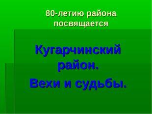 80-летию района посвящается Кугарчинский район. Вехи и судьбы.