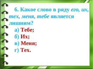 6. Какое слово в ряду его, их, тех, меня, тебе является лишним? а) Тебе; б) И