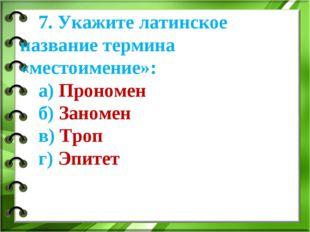 7. Укажите латинское название термина «местоимение»: а) Прономен б) Заномен в