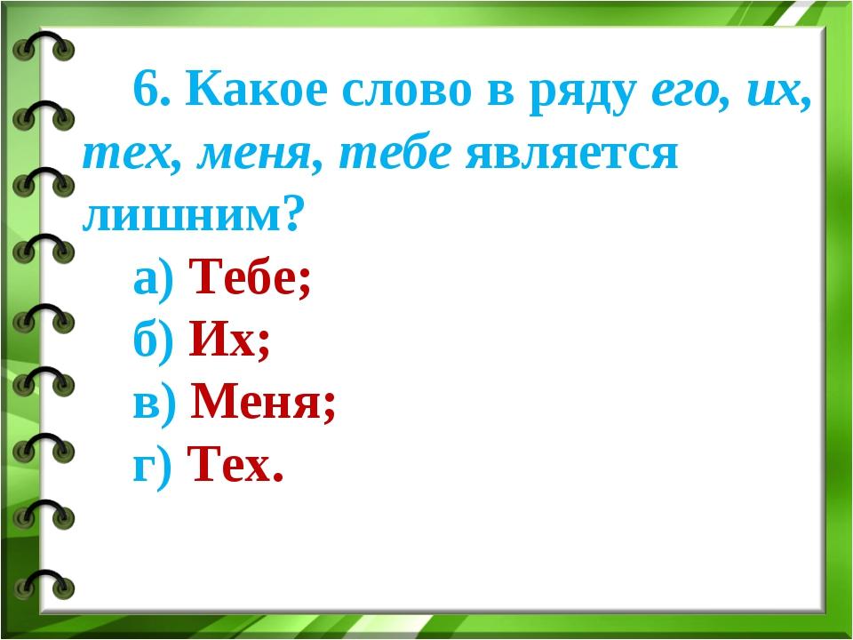 6. Какое слово в ряду его, их, тех, меня, тебе является лишним? а) Тебе; б) И...