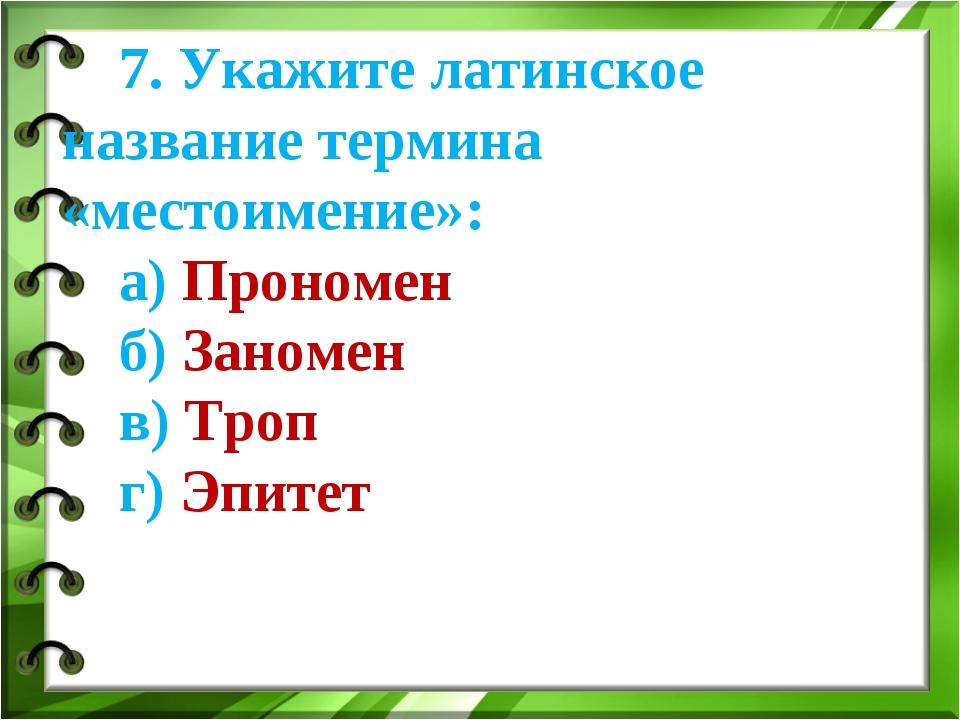 7. Укажите латинское название термина «местоимение»: а) Прономен б) Заномен в...