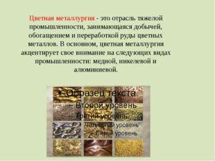 Цветная металлургия - это отрасль тяжелой промышленности, занимающаяся добыче