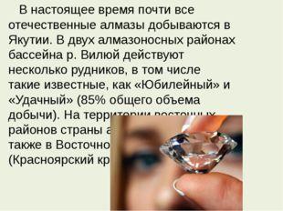В настоящее время почти все отечественные алмазы добываются в Якутии. В двух