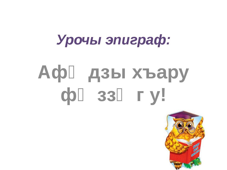 Урочы эпиграф: Афӕдзы хъару фӕззӕг у!