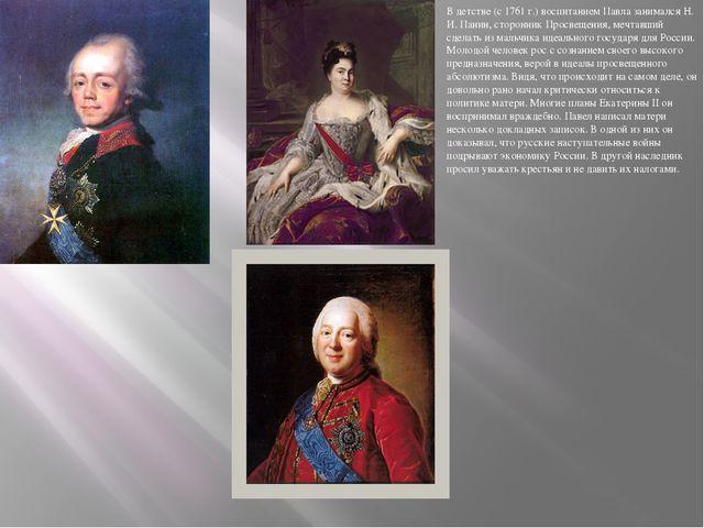 В детстве (с 1761 г.) воспитанием Павла занимался Н. И. Панин, сторонник Про...