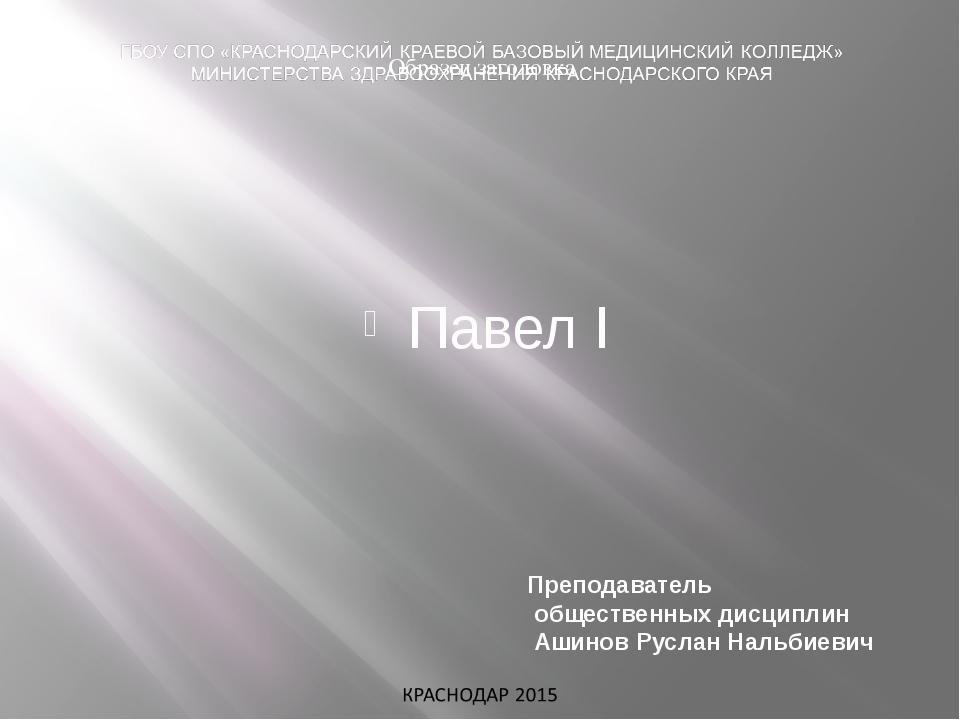 Павел I Преподаватель общественных дисциплин Ашинов Руслан Нальбиевич
