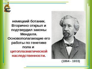(1864 - 1933) КО́РРЕНС Карл Эрих - немецкий ботаник. Вторично открыл и подтве