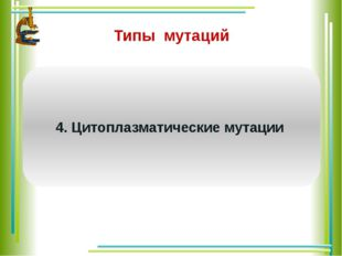Типы мутаций Связаны с изменениями органоидов цитоплазмы, содержащих ДНК (мит
