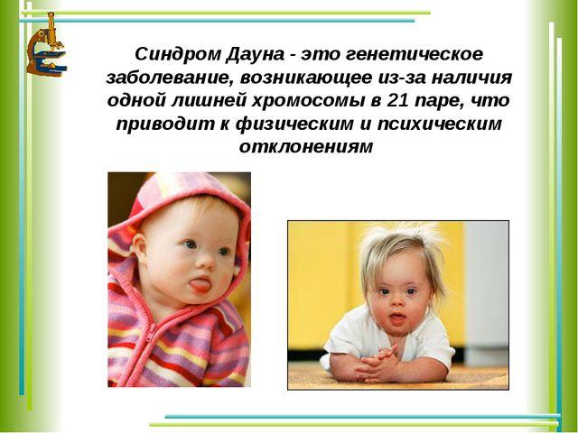 Синдром Дауна - это генетическое заболевание, возникающее из-за наличия одной...