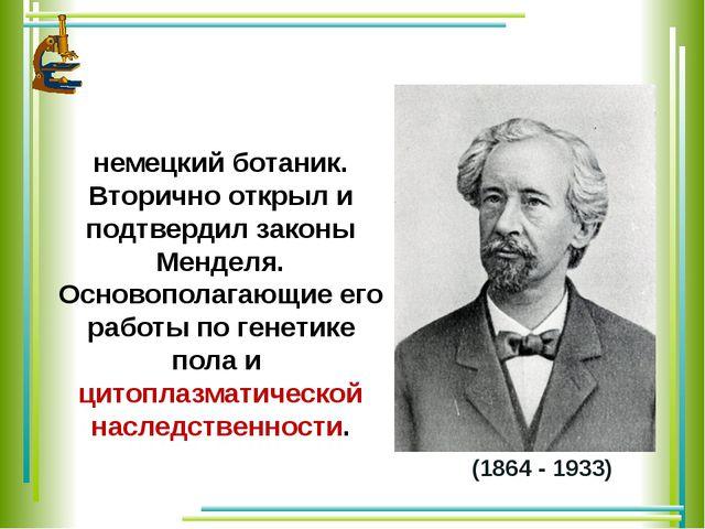 (1864 - 1933) КО́РРЕНС Карл Эрих - немецкий ботаник. Вторично открыл и подтве...