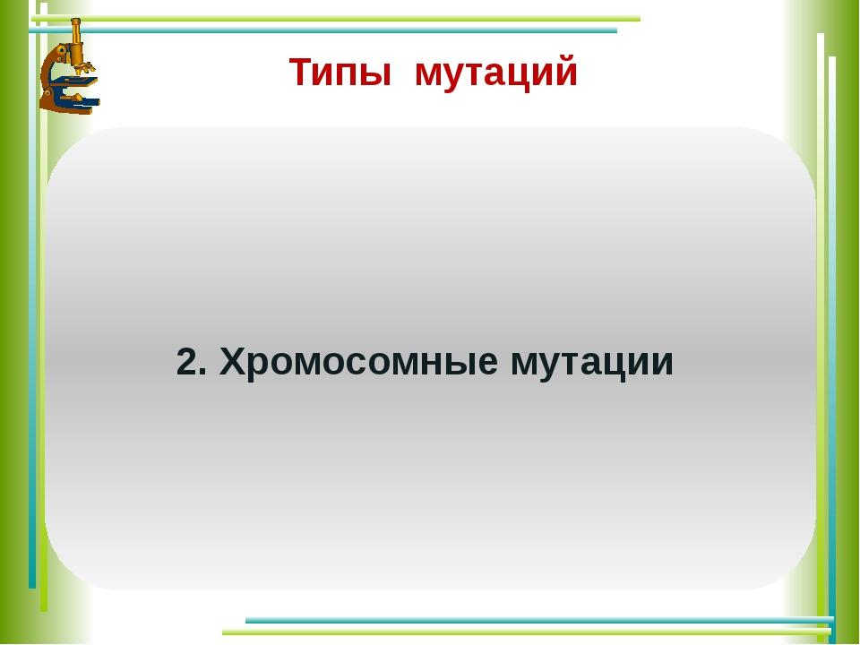 Типы мутаций Изменения структуры хромосом. Различают следующие виды хромосом...