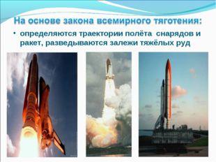 определяются траектории полёта снарядов и ракет, разведываются залежи тяжёлых