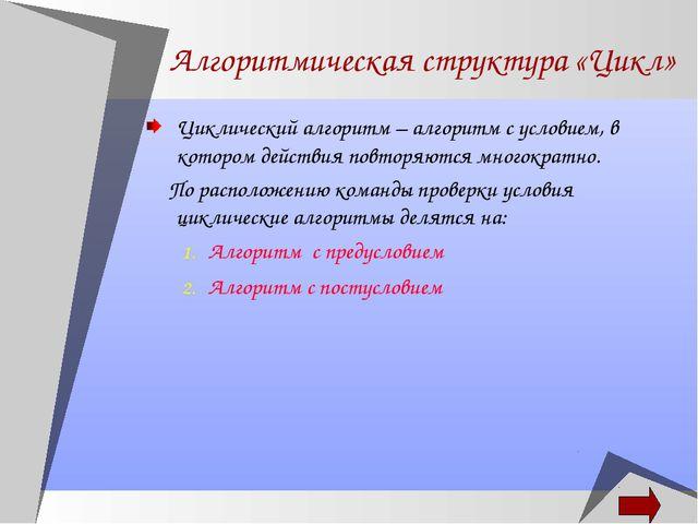 Алгоритмическая структура «Цикл» Циклический алгоритм – алгоритм с условием,...