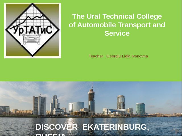 Teacher : Georgiu Lidia Ivanovna The Ural Technical College of Automobile Tra...