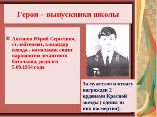 Герои – выпускники школы Антонов Юрий Сергеевич, ст.лейтенант, командир взвод