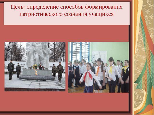 Цель: определение способов формирования патриотического сознания учащихся