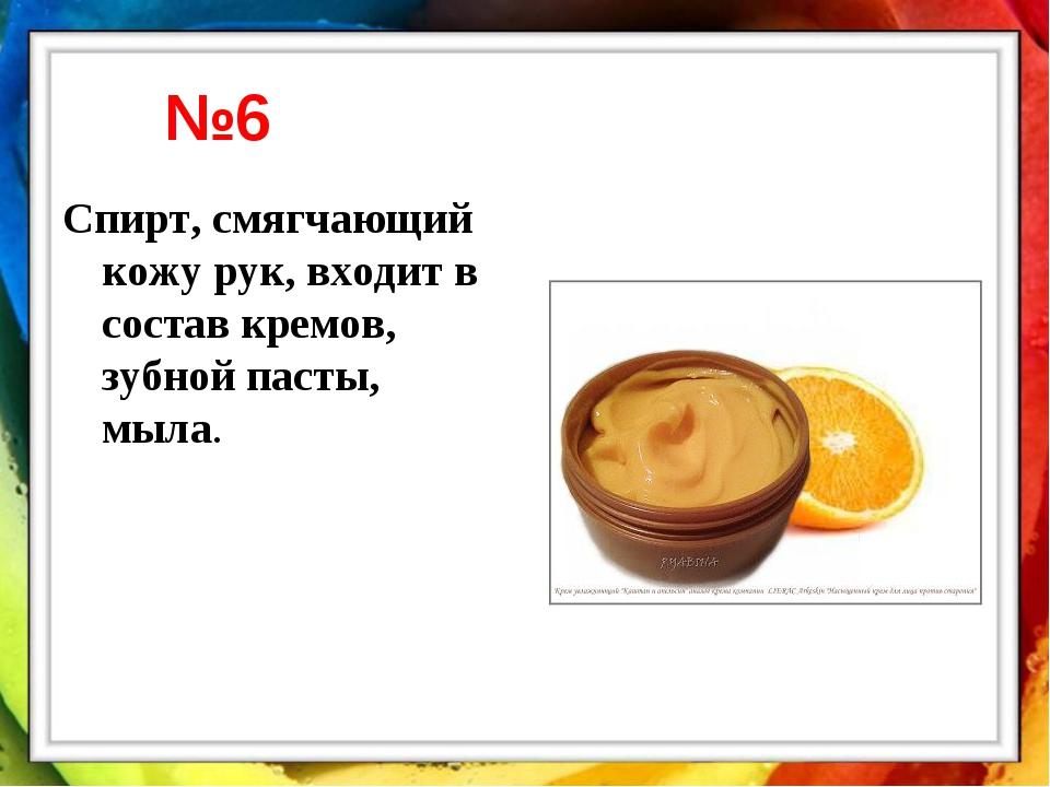 Спирт, смягчающий кожу рук, входит в состав кремов, зубной пасты, мыла. №6
