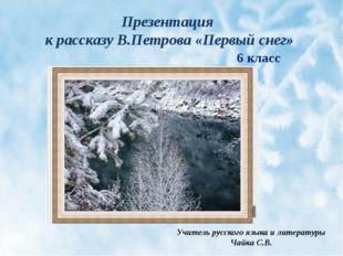 Презентация к рассказу В.Петрова «Первый снег» Учитель русского языка и литер