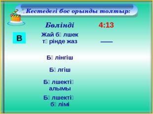 Кестедегі бос орынды толтыр: В Бөлінді 4:13 Жай бөлшек түрінде жаз Бөлінгіш