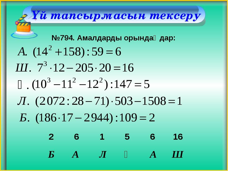 Үй тапсырмасын тексеру №794. Амалдарды орындаңдар: Қ. Б А Л Қ А Ш 2 6 1 5 6 16