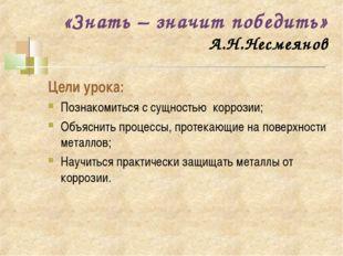 «Знать – значит победить» А.Н.Несмеянов Цели урока: Познакомиться с сущностью