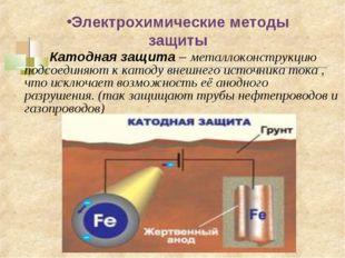 Электрохимические методы защиты   Катодная защита – металлоконструкцию по