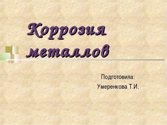 Коррозия металлов Подготовила: Умеренкова Т.И.