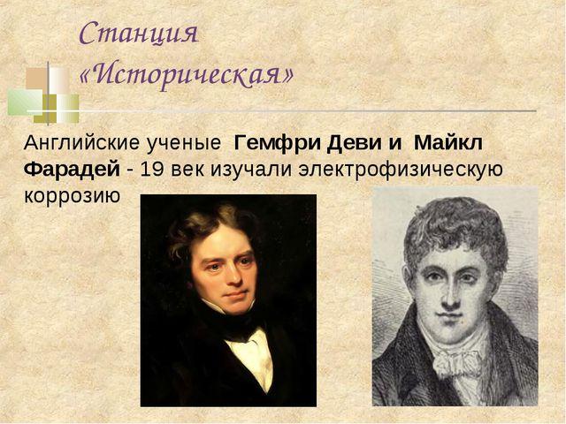 Станция «Историческая» Английские ученые Гемфри Деви и Майкл Фарадей - 19 век...