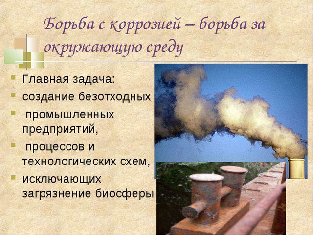 Борьба с коррозией – борьба за окружающую среду Главная задача: создание безо...